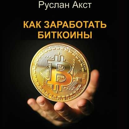Руслан Акст Как заработать биткоины недорого