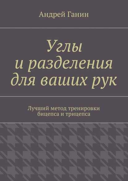 Андрей Ганин Углы иразделения для вашихрук. Лучший метод тренировки бицепса и трицепса