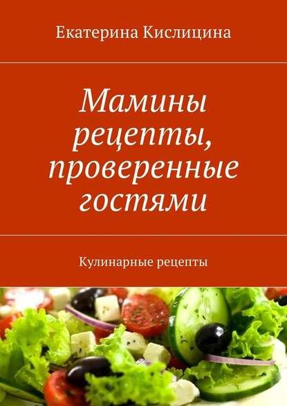 Екатерина Кислицина Мамины рецепты, проверенные гостями. Кулинарные рецепты меджитова э кухня моей кухни реальные истории кулинарные рецепты путешествия и многое другое