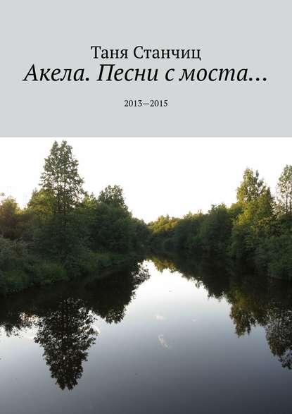 цена на Таня Станчиц Акела. Песни с моста… 2013—2015