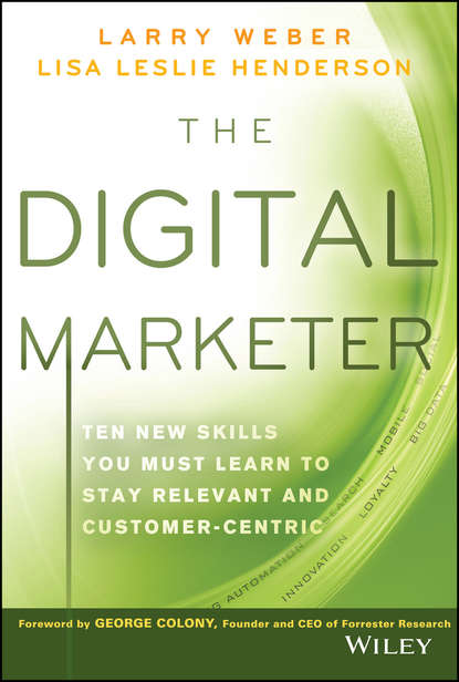 Larry Weber The Digital Marketer. Ten New Skills You Must Learn to Stay Relevant and Customer-Centric