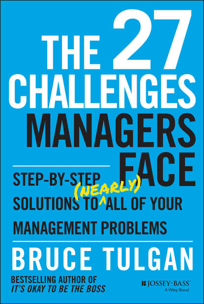 Bruce Tulgan The 27 Challenges Managers Face. Step-by-Step Solutions to (Nearly) All of Your Management Problems bruce tulgan the 27 challenges managers face step by step solutions to nearly all of your management problems