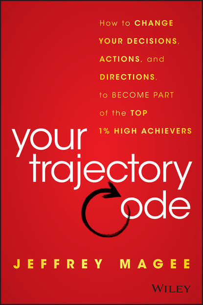 Jeffrey Magee Your Trajectory Code. How to Change Your Decisions, Actions, and Directions, to Become Part of the Top 1% High Achievers anthony iaquinto never bet the farm how entrepreneurs take risks make decisions and how you can too