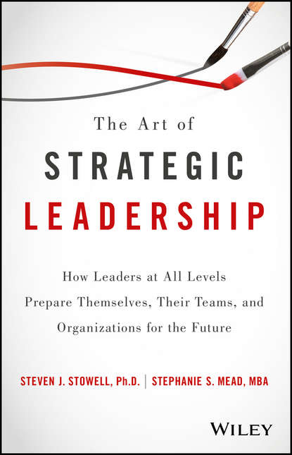 Steven Stowell J. The Art of Strategic Leadership. How Leaders at All Levels Prepare Themselves, Their Teams, and Organizations for the Future bill george getting change right how leaders transform organizations from the inside out