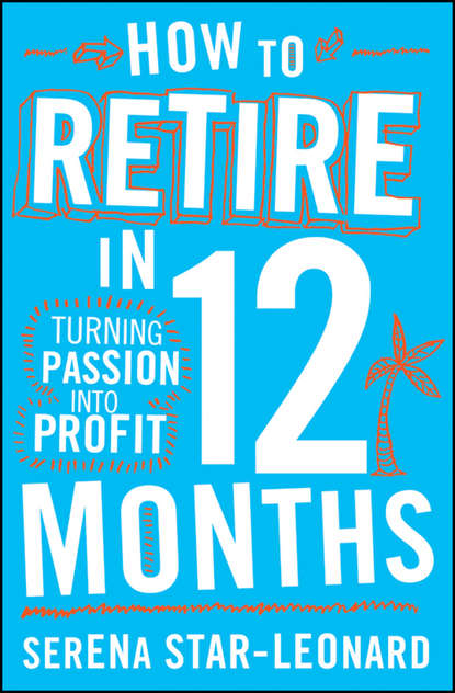 Serena Star-Leonard How to Retire in 12 Months. Turning Passion into Profit bill roiter beyond work how accomplished people retire successfully