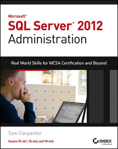 Tom Carpenter Microsoft SQL Server 2012 Administration. Real-World Skills for MCSA Certification and Beyond (Exams 70-461, 70-462, and 70-463) paul atkinson beginning microsoft sql server 2012 programming