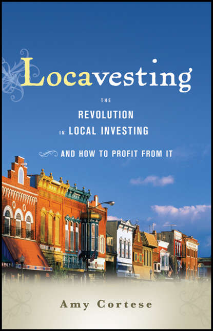 Amy Cortese Locavesting. The Revolution in Local Investing and How to Profit From It crowdfunding
