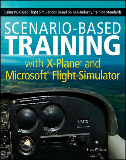 Bruce Williams Scenario-Based Training with X-Plane and Microsoft Flight Simulator. Using PC-Based Flight Simulations Based on FAA-Industry Training Standards