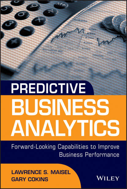 Gary Cokins Predictive Business Analytics. Forward Looking Capabilities to Improve Business Performance dean abbott applied predictive analytics
