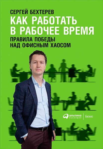 Сергей Бехтерев Как работать в рабочее время: Правила победы над офисным хаосом никита маклахов сергей бехтерев как работать в рабочее время