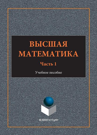 И. А. Шестакова Высшая математика. Учебное пособие. Часть 1 б м веретенников алгебра и теория чисел часть 1