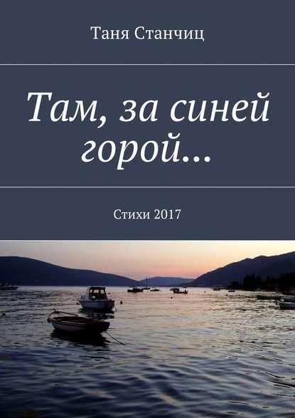 Фото - Таня Станчиц Там, за синей горой… Стихи2017 таня станчиц неправильные мысли стихи разныхлет