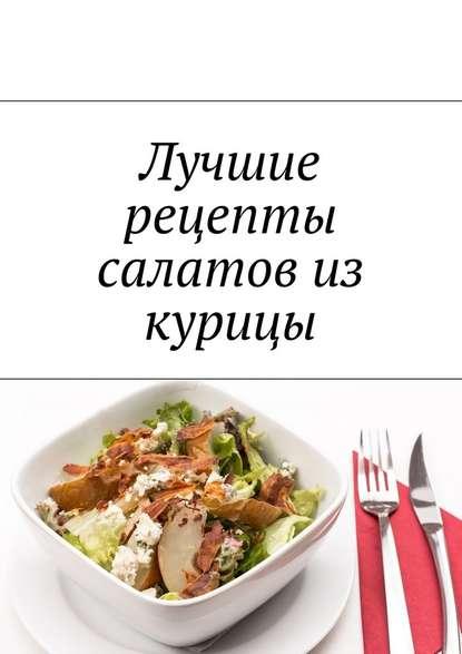Людмила Александровна Дубровская Лучшие рецепты салатов из курицы