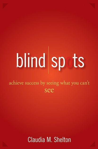 Claudia Shelton Blind Spots. Achieve Success by Seeing What You Can't See claudia shelton blind spots achieve success by seeing what you can t see