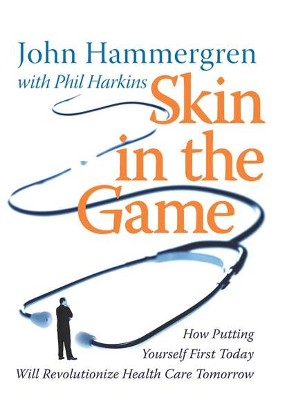 John Hammergren Skin in the Game. How Putting Yourself First Today Will Revolutionize Health Care Tomorrow phil harkins leading the global workforce
