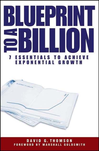 David Thomson G. Blueprint to a Billion. 7 Essentials to Achieve Exponential Growth how to turn down a billion dolla
