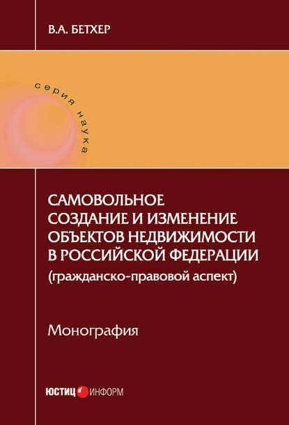 Вера Бетхер Самовольное создание и изменение объектов недвижимости в Российской Федерации (гражданско-правовой аспект)