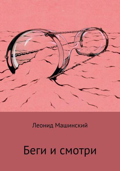 Леонид Александрович Машинский Беги и смотри леонид александрович машинский вёсны и осени лёни