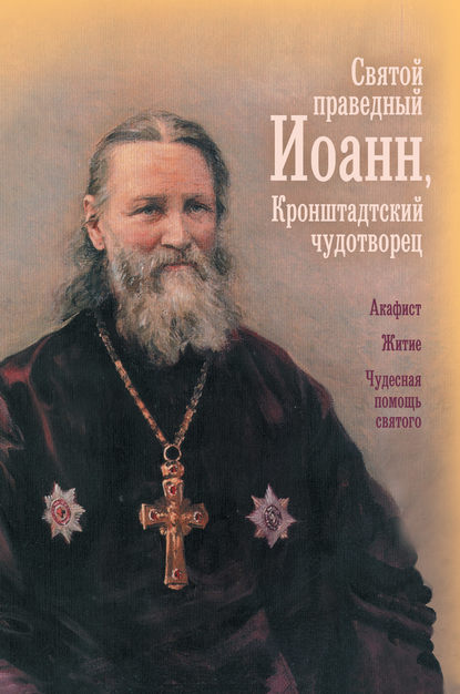 Сборник Святой праведный отец Иоанн, Кронштадтский чудотворец акафист святому иоанну предтече