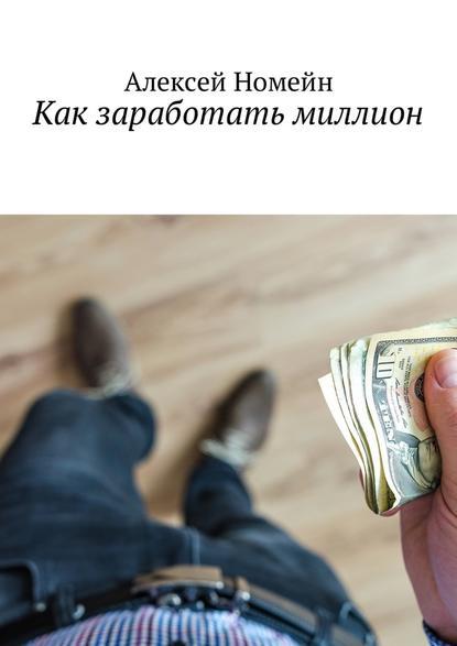 Алексей Номейн Как заработать миллион недорого