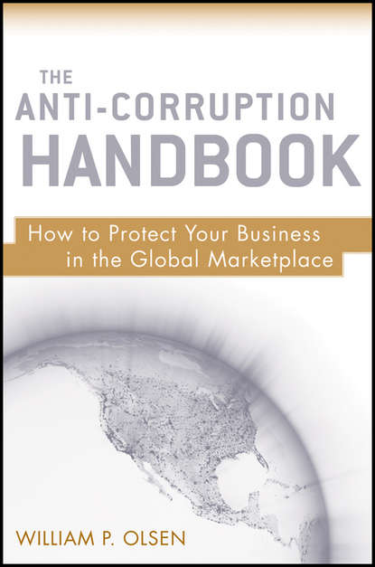 William Olsen P. The Anti-Corruption Handbook. How to Protect Your Business in the Global Marketplace william kist global school the