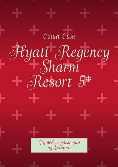 Саша Сим Hyatt Regency Sharm Resort5*. Путевые заметки изЕгипта саша сим красное море – уголок земного рая путевые заметки из