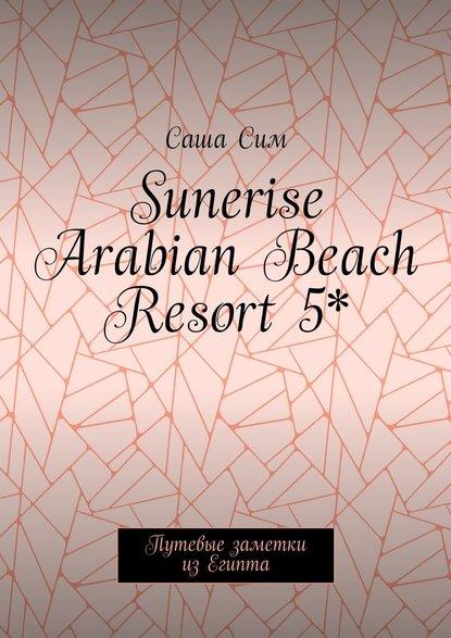 Саша Сим Sunerise Arabian Beach Resort5*. Путевые заметки изЕгипта саша сим красное море – уголок земного рая путевые заметки из
