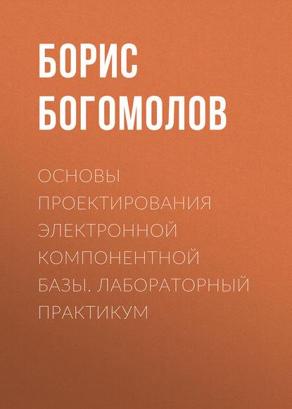 Борис Богомолов Основы проектирования электронной компонентной базы. Лабораторный практикум последний вызов на бис