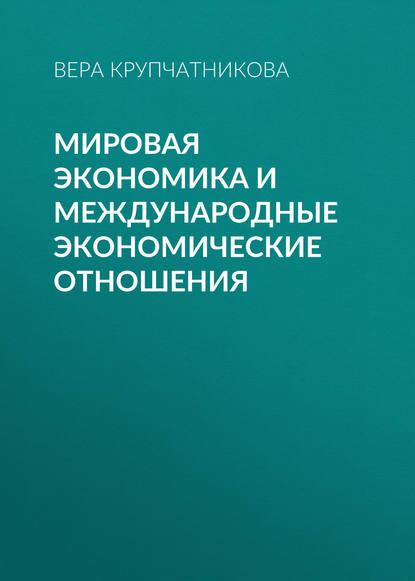 Вера Крупчатникова Мировая экономика и международные экономические отношения резник г а мировая экономика практикум
