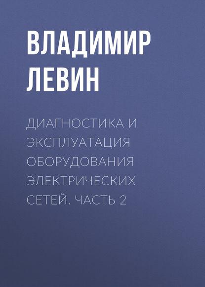 Владимир Левин Диагностика и эксплуатация оборудования электрических сетей. Часть 2 владимир левин диагностика и эксплуатация оборудования электрических сетей часть 2