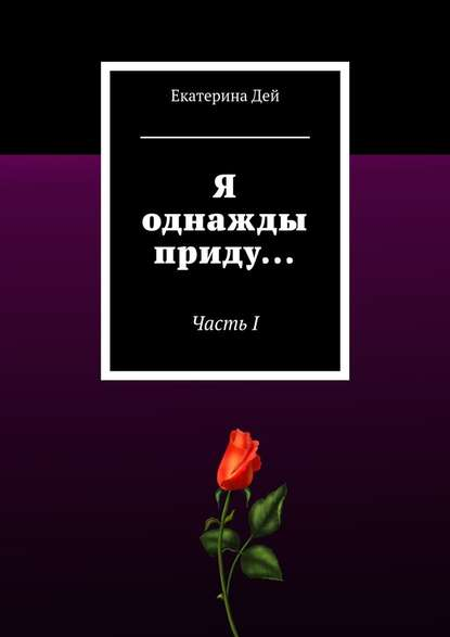 Екатерина Дей Я однажды приду… ЧастьI екатерина дей амир книга вторая