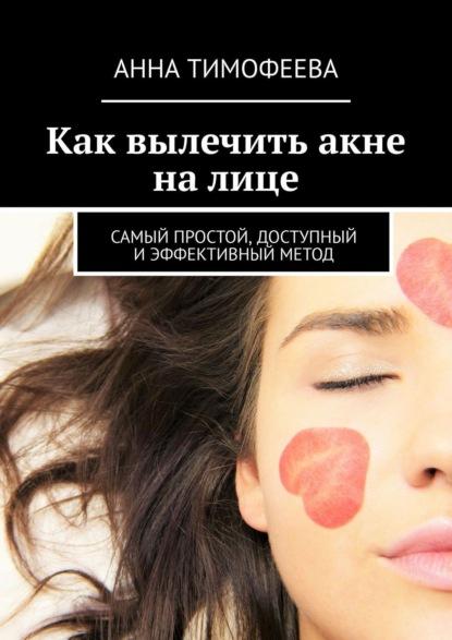 Анна Тимофеева Как вылечить акне налице. Самый простой, доступный иэффективный метод