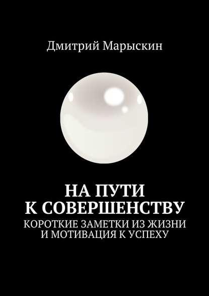 Дмитрий Марыскин Напути ксовершенству. Короткие заметки из жизни и мотивация к успеху