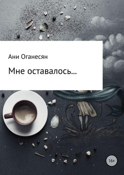 Ани Самвеловна Оганесян Мне оставалось.... шилова ю в душе февраль или мне нечего терять кроме счастливого случая