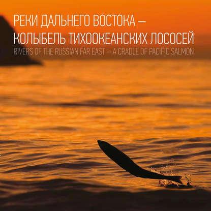 Реки Дальнего Востока – колыбель тихоокеанских лососей