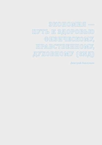 Дмитрий Павлушин Экономия – путь к здоровью физическому, нравственному, духовному (ЄΝД) цена 2017