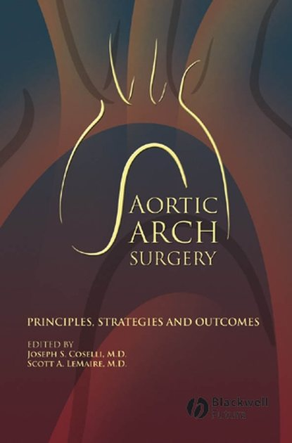 Coselli Joseph S. Aortic Arch Surgery. Principles, Stategies and Outcomes core topics in thoracic surgery
