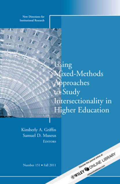 Museus Samuel D. Using Mixed Methods to Study Intersectionality in Higher Education. New Directions in Institutional Research, Number 151 rozana carducci qualitative inquiry for equity in higher education methodological innovations implications and interventions aehe volume 37 number 6