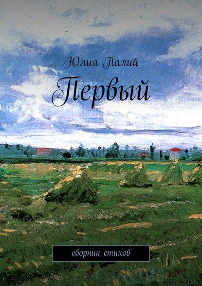 Юлия Валерьевна Палий Первый. Сборник стихов