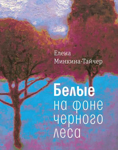 Елена Минкина-Тайчер Белые на фоне черного леса елена минкина тайчер белые на фоне черного леса