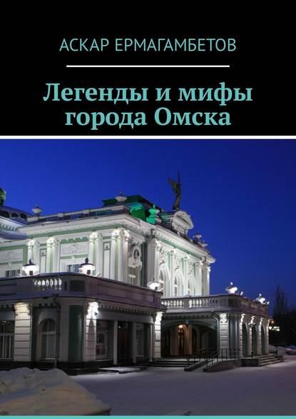 Фото - Аскар Ермагамбетов Легенды и мифы города Омска мистические города антология