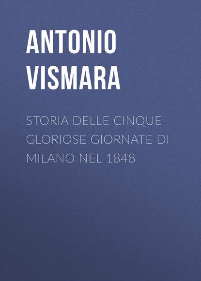 Antonio Vismara Storia delle cinque gloriose giornate di Milano nel 1848 giovanni sforza garibaldi in toscana nel 1848