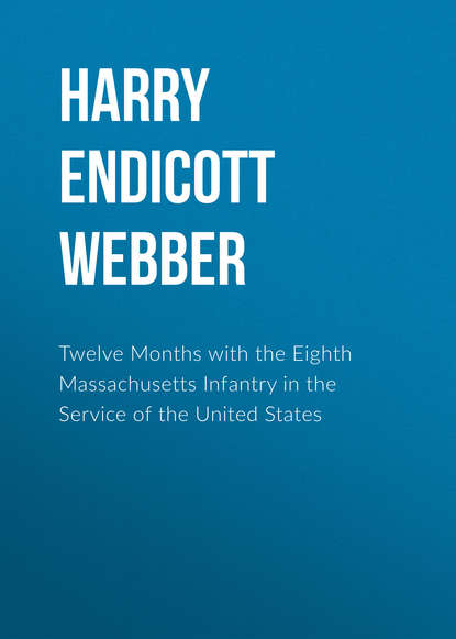 Harry Endicott Webber Twelve Months with the Eighth Massachusetts Infantry in the Service of the United States harry endicott webber twelve months with the eighth massachusetts infantry in the service of the united states