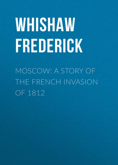 Whishaw Frederick Moscow: A Story of the French Invasion of 1812