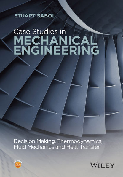 Stuart Sabol Case Studies in Mechanical Engineering. Decision Making, Thermodynamics, Fluid Mechanics and Heat Transfer a system approach to mechanical engineering problems
