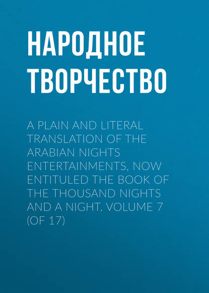 Народное творчество A plain and literal translation of the Arabian nights entertainments, now entituled The Book of the Thousand Nights and a Night. Volume 7 (of 17) неизвестный автор the arabian nights their best known tales