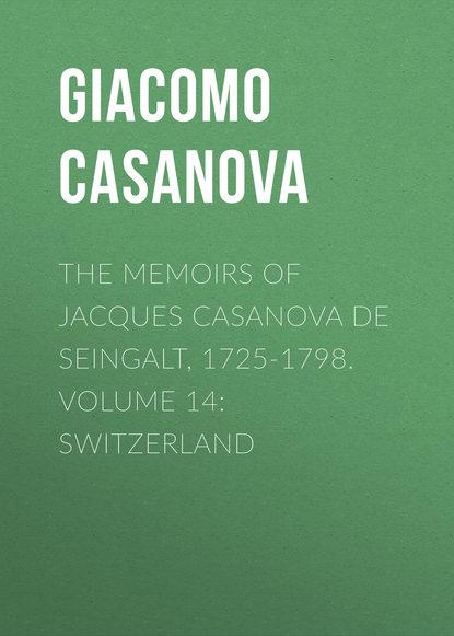 Giacomo Casanova The Memoirs of Jacques Casanova de Seingalt, 1725-1798. Volume 14: Switzerland giacomo casanova the memoirs of jacques casanova de seingalt 1725 1798 volume 16 depart switzerland