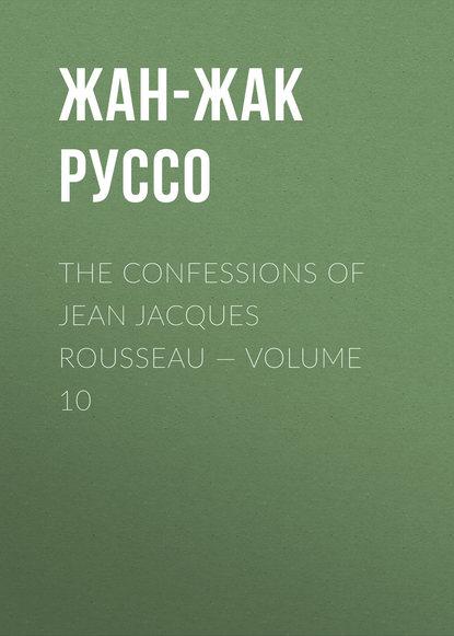 Фото - Жан-Жак Руссо The Confessions of Jean Jacques Rousseau — Volume 10 жан жак руссо the confessions of jean jacques rousseau volume 09