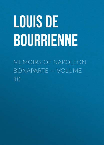 Фото - Louis de Bourrienne Memoirs of Napoleon Bonaparte — Volume 10 louis de bourrienne memoirs of napoleon bonaparte volume 10
