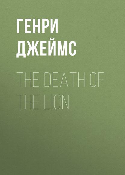 Генри Джеймс The Death of the Lion генри джеймс the madonna of the future